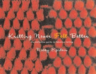 Knitting Never Felt Better The Definitive Guide to Fabulous Felting by