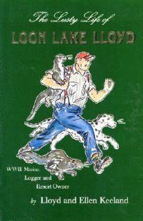 Lusty Life of Loon Lake Lloyd World War II Marine, Logger and Resort
