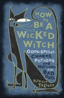 How to Be a Wicked Witch Good Spells, Charms, Potions and Notions for
