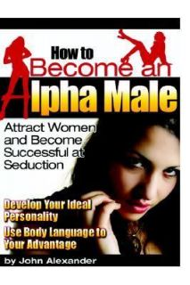 How to Become an Alpha Male by John Alexander 2007, Paperback