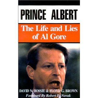 Prince Albert The Life and Lies of Al Gore David N Bossie, Floyd G