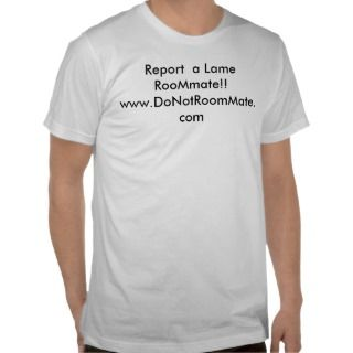 Report a Lame roommate!! www.donotroommate Shirts