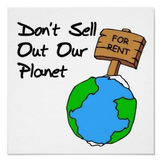 Dont sell out our planet! Dont let anyone Trash our Planet