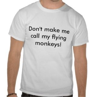 Dont make me call my flying monkeys! shirts