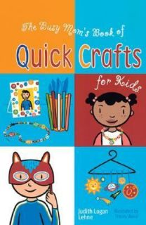 The Busy Moms Book of Quick Crafts for Kids by Judith Logan Lehne
